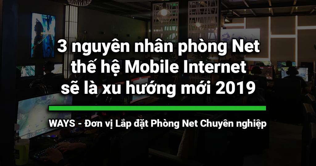3 nguyên nhân phòng Net thế hệ Mobile Internet sẽ là xu hướng mới 2019