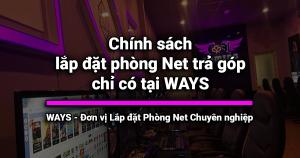 Chính sách lắp đặt phòng Net trả góp chỉ có tại WAYS
