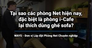 Tại sao các phòng Net hiện nay, đặc biệt là phòng i-Cafe lại thích dùng ghế sofa?