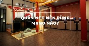 Quán net nên dùng mạng nào để chất lượng đường truyền tốt nhất?
