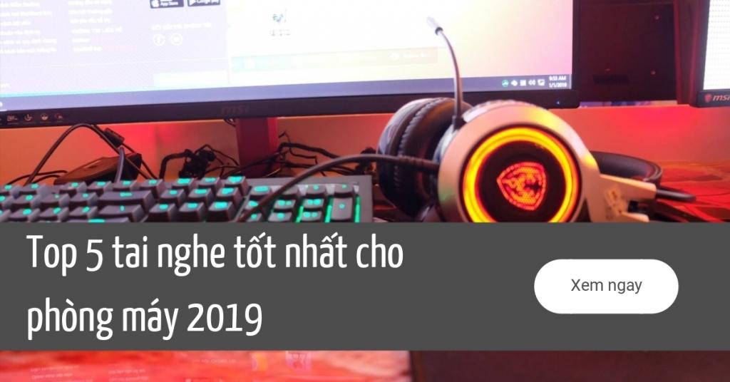 Top 5 tai nghe tốt nhất cho phòng máy 2019