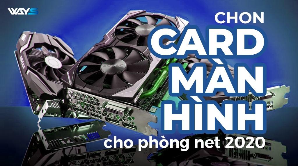 CHỌN CARD MÀN HÌNH NÀO CHO PHÒNG NET 2020?